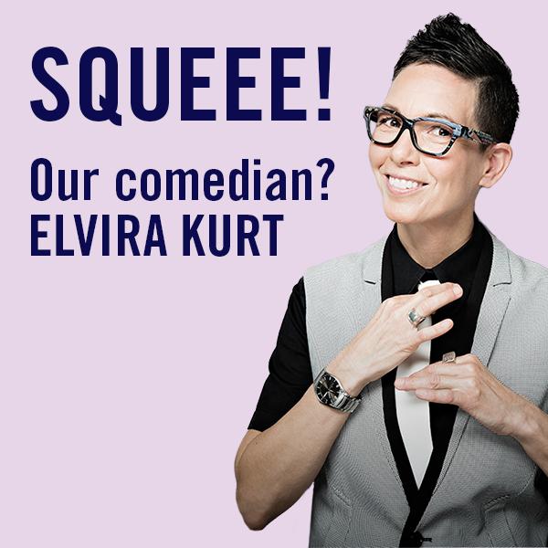 Our comedian? Elvira Kurt!